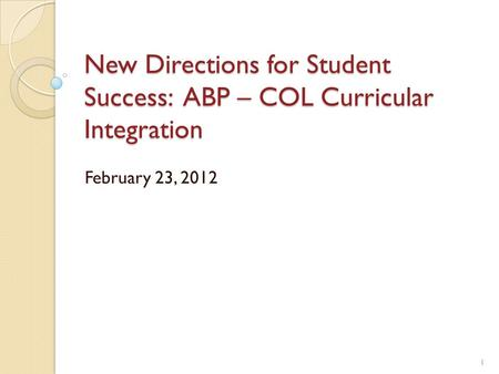 New Directions for Student Success: ABP – COL Curricular Integration February 23, 2012 1.
