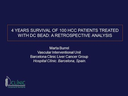 4 YEARS SURVIVAL OF 100 HCC PATIENTS TREATED WITH DC BEAD: A RETROSPECTIVE ANALYSIS Marta Burrel Vascular Interventional Unit Barcelona Clinic Liver Cancer.