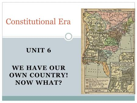 UNIT 6 WE HAVE OUR OWN COUNTRY! NOW WHAT? Constitutional Era.