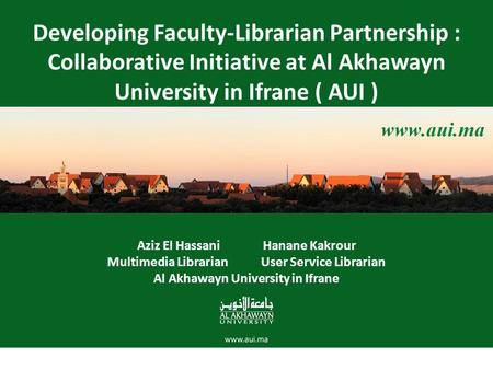Developing Faculty-Librarian Partnership : Collaborative Initiative at Al Akhawayn University in Ifrane ( AUI ) Aziz El Hassani Hanane Kakrour Multimedia.