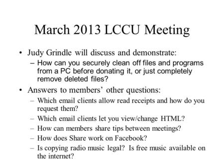 March 2013 LCCU Meeting Judy Grindle will discuss and demonstrate: –How can you securely clean off files and programs from a PC before donating it, or.