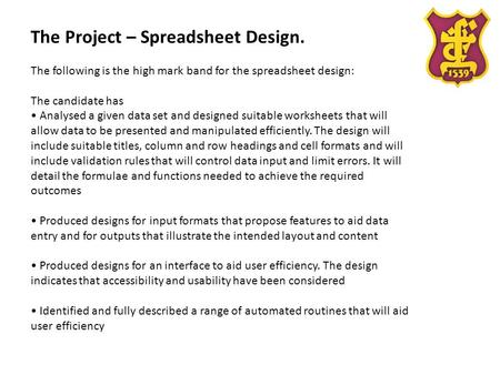 The Project – Spreadsheet Design. The following is the high mark band for the spreadsheet design: The candidate has Analysed a given data set and designed.