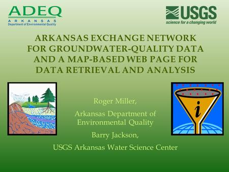 Roger Miller, Arkansas Department of Environmental Quality Barry Jackson, USGS Arkansas Water Science Center ARKANSAS EXCHANGE NETWORK FOR GROUNDWATER-QUALITY.