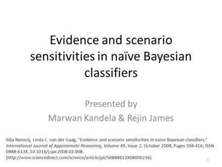 Evidence and scenario sensitivities in naïve Bayesian classifiers Presented by Marwan Kandela & Rejin James 1 Silja Renooij, Linda C. van der Gaag, Evidence.
