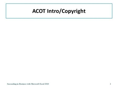 ACOT Intro/Copyright Succeeding in Business with Microsoft Excel 20101.
