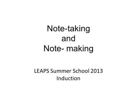 Note-taking and Note- making LEAPS Summer School 2013 Induction.
