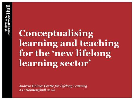 Conceptualising learning and teaching for the 'new lifelong learning sector' Andrew Holmes Centre for Lifelong Learning