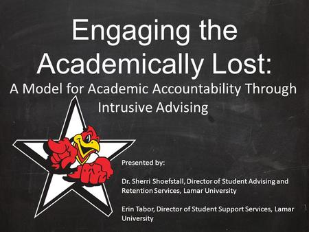 Engaging the Academically Lost: A Model for Academic Accountability Through Intrusive Advising Presented by: Dr. Sherri Shoefstall, Director of Student.