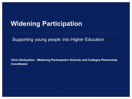 Widening Participation Chris Derbyshire - Widening Participation Schools and Colleges Partnership Coordinator Supporting young people into Higher Education.