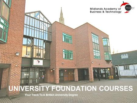 UNIVERSITY FOUNDATION COURSES Your Track To A British University Degree.