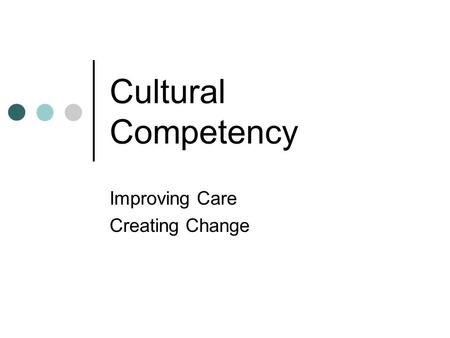 Cultural Competency Improving Care Creating Change.