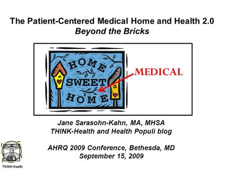 The Patient-Centered Medical Home and Health 2.0 Beyond the Bricks Jane Sarasohn-Kahn, MA, MHSA THINK-Health and Health Populi blog AHRQ 2009 Conference,