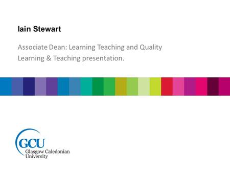 Iain Stewart Associate Dean: Learning Teaching and Quality Learning & Teaching presentation.