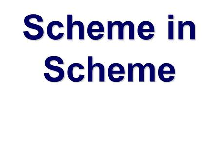 Scheme in Scheme. Why implement Scheme in Scheme  Implementing a language is aa good way to learn more about programming languages  Interpreters are.