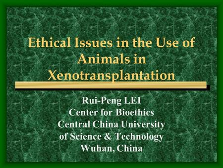 Ethical Issues in the Use of Animals in Xenotransplantation Rui-Peng LEI Center for Bioethics Central China University of Science & Technology Wuhan, China.