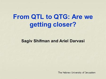 From QTL to QTG: Are we getting closer? Sagiv Shifman and Ariel Darvasi The Hebrew University of Jerusalem.