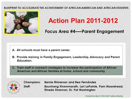 BLUEPRINT TO ACCELERATE THE ACHIEVEMENT OF AFRICAN AMERICAN AND AFRICAN STUDENTS Focus Area #4–––Parent Engagement Champions: Bernie Rhinerson and Bea.
