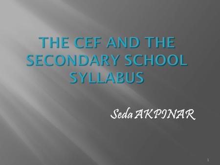 1 Seda AKPINAR. 2 Foundation of lectures is grammatical. Aims of the CEF (communicative competence, strategies, discourse recognition etc.) 3.