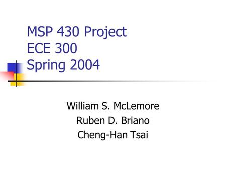 MSP 430 Project ECE 300 Spring 2004 William S. McLemore Ruben D. Briano Cheng-Han Tsai.