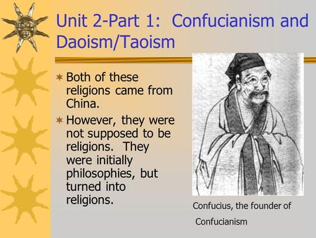 Unit 2-Part 1: Confucianism and Daoism/Taoism  Both of these religions came from China.  However, they were not supposed to be religions. They were initially.
