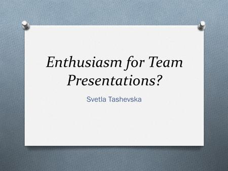 Enthusiasm for Team Presentations? Svetla Tashevska.