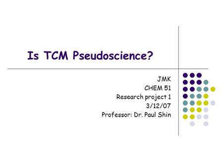 Is TCM Pseudoscience? JMK CHEM 51 Research project 1 3/12/07 Professor: Dr. Paul Shin.