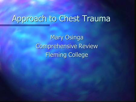 Approach to Chest Trauma Mary Osinga Comprehensive Review Fleming College.