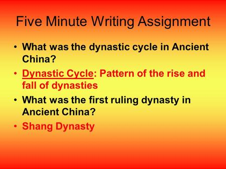 Five Minute Writing Assignment What was the dynastic cycle in Ancient China? Dynastic Cycle: Pattern of the rise and fall of dynasties What was the first.