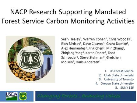 Changing Forests…Enduring Values NACP Research Supporting Mandated Forest Service Carbon Monitoring Activities Sean Healey 1, Warren Cohen 1, Chris Woodall.