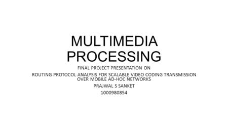 MULTIMEDIA PROCESSING FINAL PROJECT PRESENTATION ON ROUTING PROTOCOL ANALYSIS FOR SCALABLE VIDEO CODING TRANSMISSION OVER MOBILE AD-HOC NETWORKS PRAJWAL.