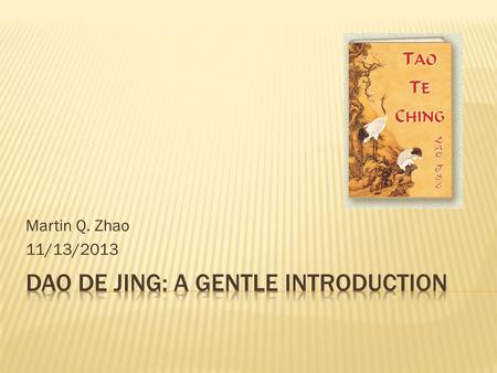 Martin Q. Zhao 11/13/2013.  Intro  Dao De Jing (Tao-Te Ching) & Lao Zi (Lao Tzu)  Taoism and Lao Tzu in Chinese History  Dao in Ten Words  Q&A.
