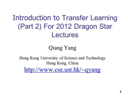 1 Introduction to Transfer Learning (Part 2) For 2012 Dragon Star Lectures Qiang Yang Hong Kong University of Science and Technology Hong Kong, China