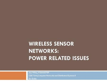 WIRELESS SENSOR NETWORKS: POWER RELATED ISSUES Jay Wiley, #26445709 CSE 7344,Computer Networks and Distributed Systems II Dr. Golla.