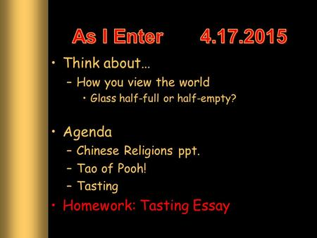 Think about… –How you view the world Glass half-full or half-empty? Agenda –Chinese Religions ppt. –Tao of Pooh! –Tasting Homework: Tasting Essay.