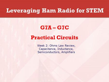 Leveraging Ham Radio for STEM G7A – G7C Practical Circuits Week 2: Ohms Law Review, Capacitance, Inductance, Semiconductors, Amplifiers.