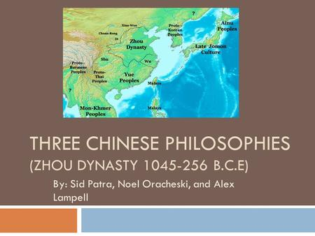 THREE CHINESE PHILOSOPHIES (ZHOU DYNASTY 1045-256 B.C.E) By: Sid Patra, Noel Oracheski, and Alex Lampell.