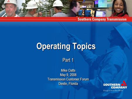 Operating Topics Part 1 Mike Oatts May 9, 2008 Transmission Customer Forum Destin, Florida Part 1 Mike Oatts May 9, 2008 Transmission Customer Forum Destin,