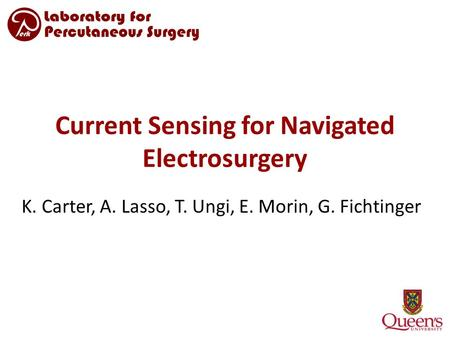 Current Sensing for Navigated Electrosurgery K. Carter, A. Lasso, T. Ungi, E. Morin, G. Fichtinger.