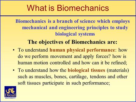 What is Biomechanics Biomechanics is a branch of science which employs mechanical and engineering principles to study biological systems The objectives.