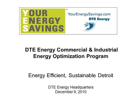 DTE Energy Commercial & Industrial Energy Optimization Program Energy Efficient, Sustainable Detroit DTE Energy Headquarters December 9, 2010.