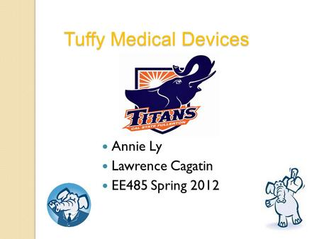 Annie Ly Lawrence Cagatin EE485 Spring 2012 Tuffy Medical Devices.