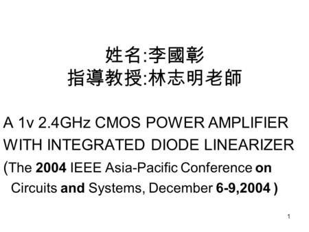 1 姓名 : 李國彰 指導教授 : 林志明老師 A 1v 2.4GHz CMOS POWER AMPLIFIER WITH INTEGRATED DIODE LINEARIZER ( The 2004 IEEE Asia-Pacific Conference on Circuits and Systems,
