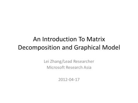 An Introduction To Matrix Decomposition and Graphical Model Lei Zhang/Lead Researcher Microsoft Research Asia 2012-04-17.
