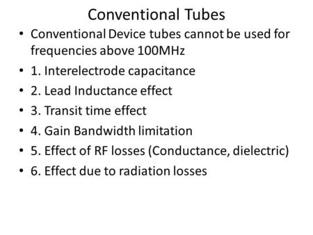 Conventional Tubes Conventional Device tubes cannot be used for frequencies above 100MHz 1. Interelectrode capacitance 2. Lead Inductance effect 3. Transit.
