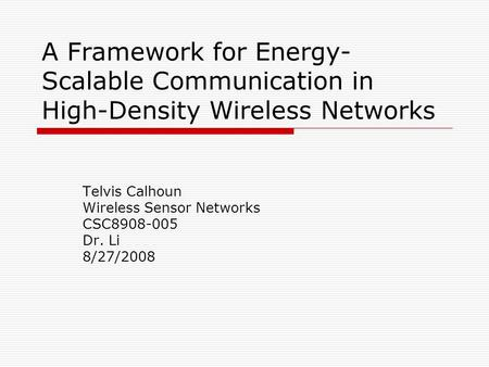 A Framework for Energy- Scalable Communication in High-Density Wireless Networks Telvis Calhoun Wireless Sensor Networks CSC8908-005 Dr. Li 8/27/2008.