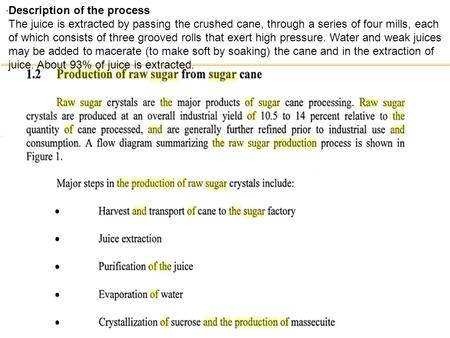 . Description of the process The juice is extracted by passing the crushed cane, through a series of four mills, each of which consists of three grooved.