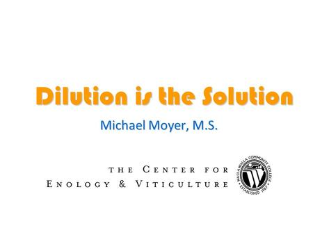 Dilution is the Solution Michael Moyer, M.S.. High Ethanol is a Problem Yeast die and don't complete fermentation Yeast die and don't complete fermentation.
