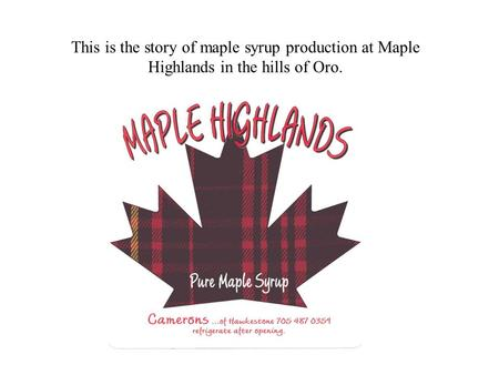 This is the story of maple syrup production at Maple Highlands in the hills of Oro.