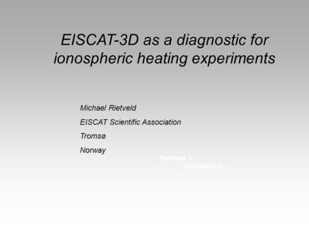 Antenna 1 Transmitter EISCAT-3D as a diagnostic for ionospheric heating experiments Michael Rietveld EISCAT Scientific Association TromsøNorway.