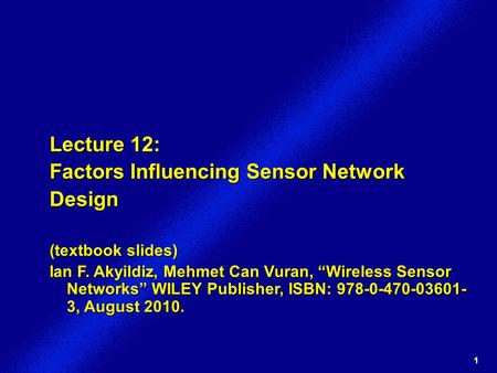 "1 Lecture 12: Factors Influencing Sensor Network Design (textbook slides) Ian F. Akyildiz, Mehmet Can Vuran, ""Wireless Sensor Networks"" WILEY Publisher,"